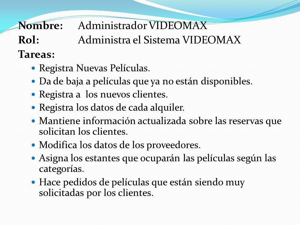 Nombre: Administrador VIDEOMAX Rol:Administra el Sistema VIDEOMAX Tareas: Registra Nuevas Películas. Da de baja a películas que ya no están disponible