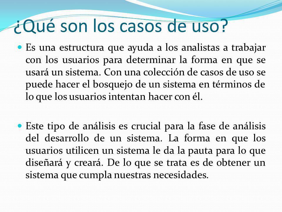¿Qué son los casos de uso? Es una estructura que ayuda a los analistas a trabajar con los usuarios para determinar la forma en que se usará un sistema