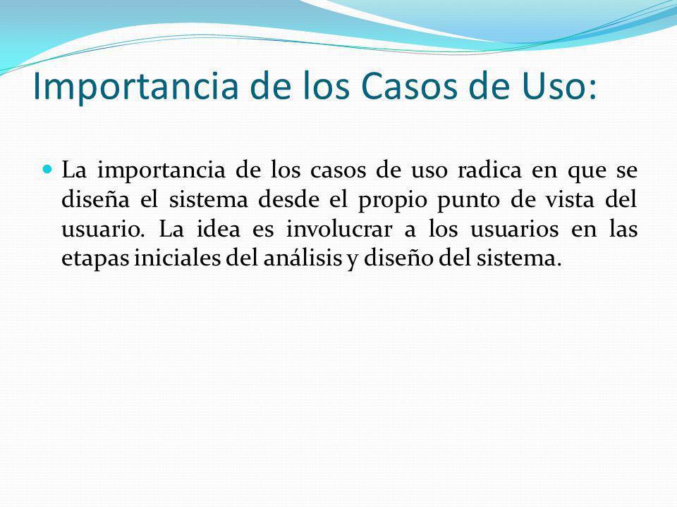 Importancia de los Casos de Uso: La importancia de los casos de uso radica en que se diseña el sistema desde el propio punto de vista del usuario. La
