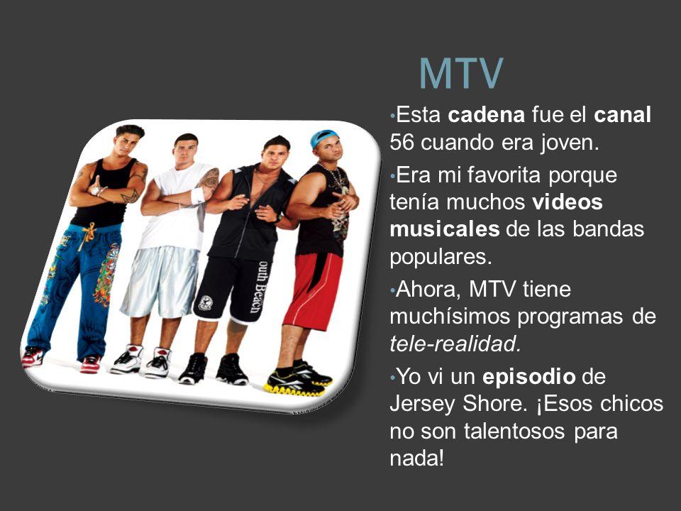 MTV Esta cadena fue el canal 56 cuando era joven. Era mi favorita porque tenía muchos videos musicales de las bandas populares. Ahora, MTV tiene muchí