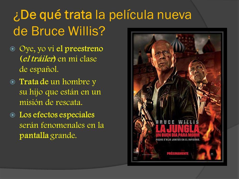 ¿De qué trata la película nueva de Bruce Willis? Oye, yo vi el preestreno (el tráiler) en mi clase de español. Trata de un hombre y su hijo que están