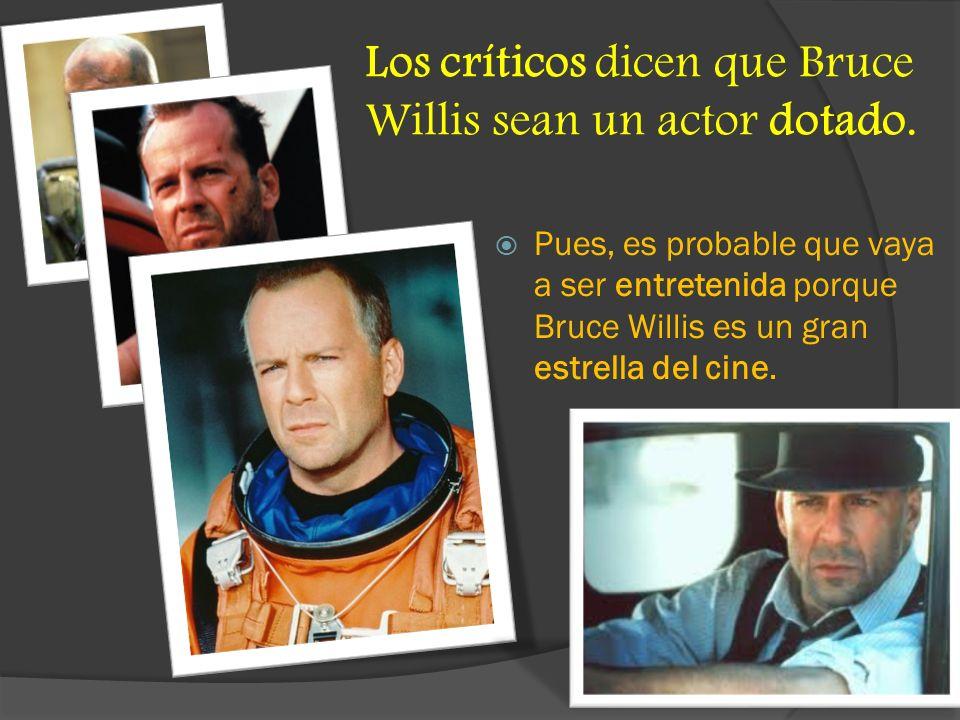 Los críticos dicen que Bruce Willis sean un actor dotado. Pues, es probable que vaya a ser entretenida porque Bruce Willis es un gran estrella del cin