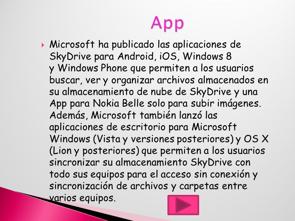 Microsoft ha publicado las aplicaciones de SkyDrive para Android, iOS, Windows 8 y Windows Phone que permiten a los usuarios buscar, ver y organizar archivos almacenados en su almacenamiento de nube de SkyDrive y una App para Nokia Belle solo para subir imágenes.