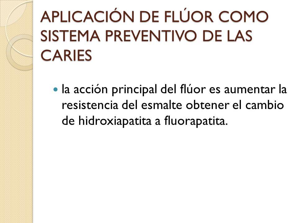 APLICACIÓN DE FLÚOR COMO SISTEMA PREVENTIVO DE LAS CARIES la acción principal del flúor es aumentar la resistencia del esmalte obtener el cambio de hi
