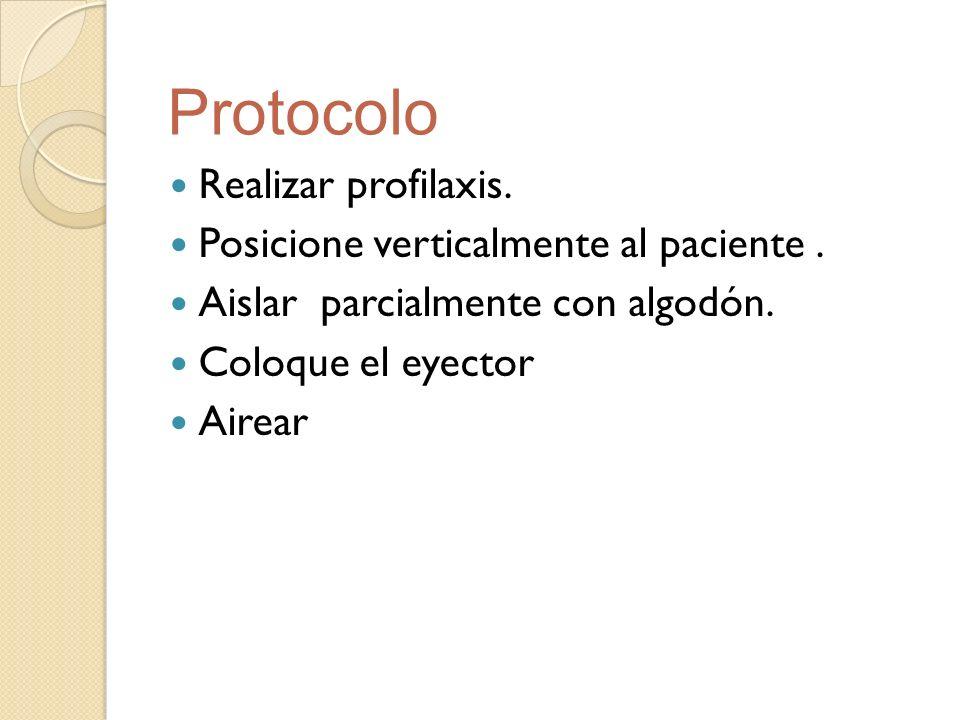 Realizar profilaxis. Posicione verticalmente al paciente. Aislar parcialmente con algodón. Coloque el eyector Airear Protocolo