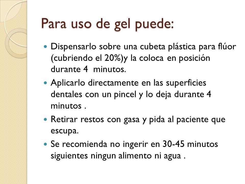 Para uso de gel puede: Dispensarlo sobre una cubeta plástica para flúor (cubriendo el 20%)y la coloca en posición durante 4 minutos. Aplicarlo directa