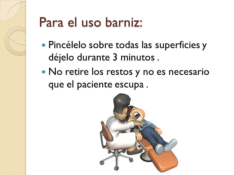 Para el uso barniz: Pincélelo sobre todas las superficies y déjelo durante 3 minutos. No retire los restos y no es necesario que el paciente escupa.