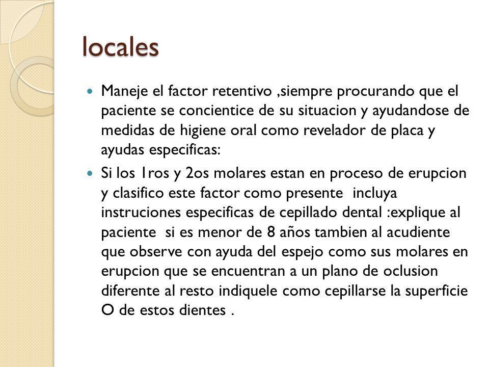 locales Maneje el factor retentivo,siempre procurando que el paciente se concientice de su situacion y ayudandose de medidas de higiene oral como reve