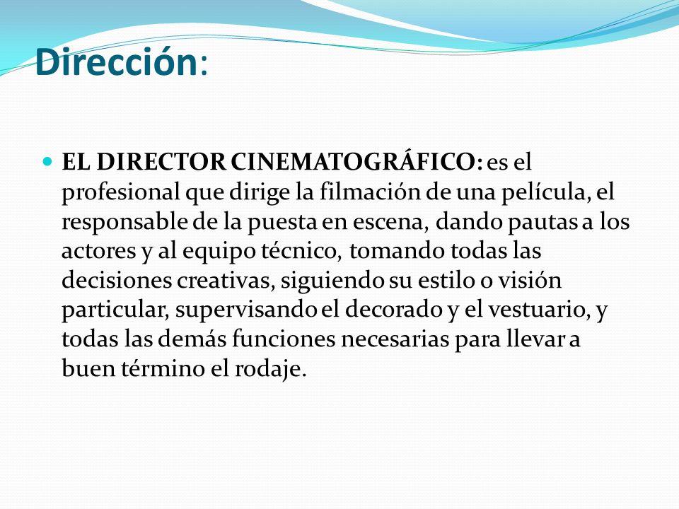 Dirección: EL DIRECTOR CINEMATOGRÁFICO: es el profesional que dirige la filmación de una película, el responsable de la puesta en escena, dando pautas