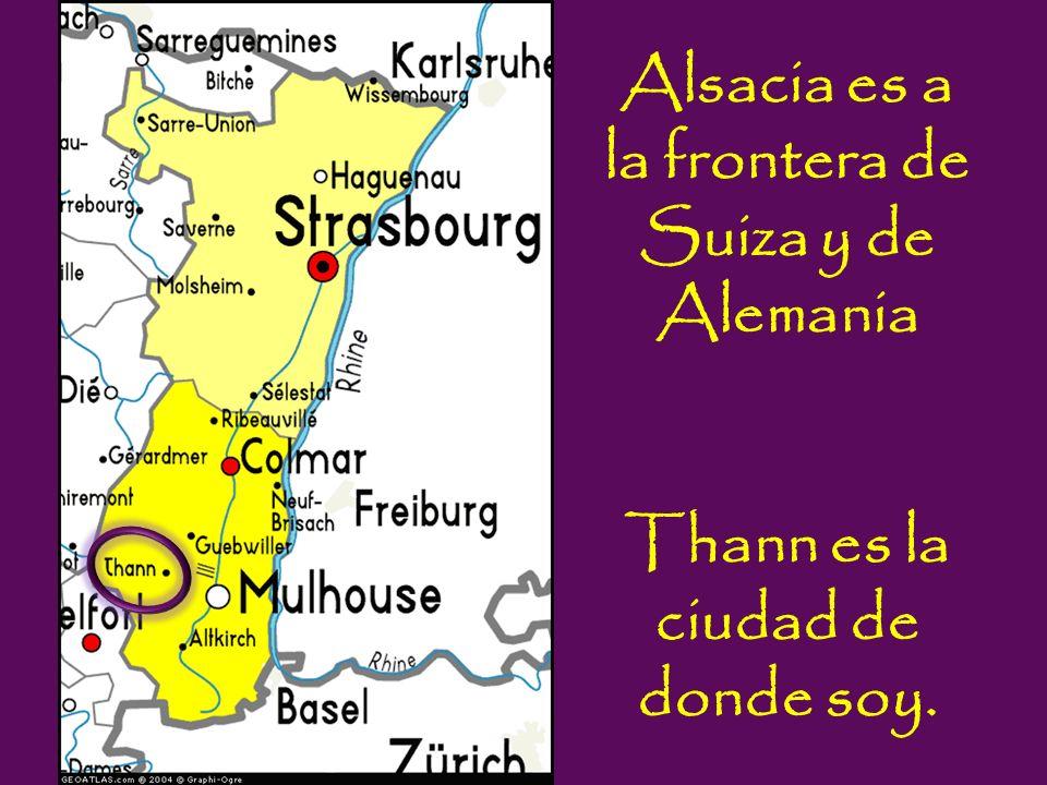 Alsacia es a la frontera de Suiza y de Alemania Thann es la ciudad de donde soy.