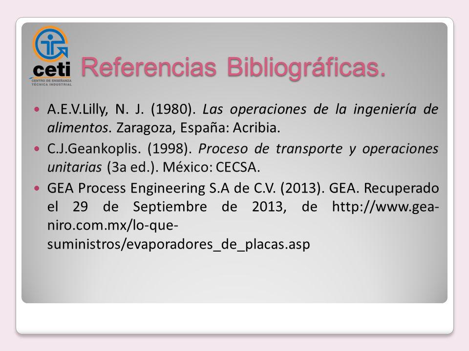 Referencias Bibliográficas. A.E.V.Lilly, N. J. (1980). Las operaciones de la ingeniería de alimentos. Zaragoza, España: Acribia. C.J.Geankoplis. (1998