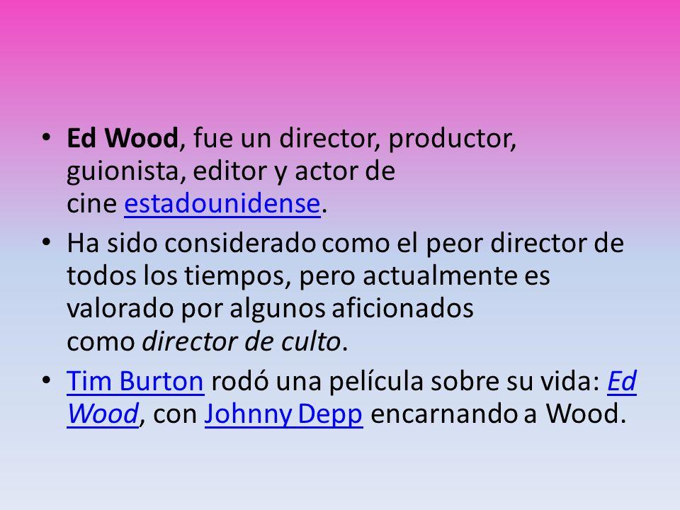 Ed Wood, fue un director, productor, guionista, editor y actor de cine estadounidense.estadounidense Ha sido considerado como el peor director de todo