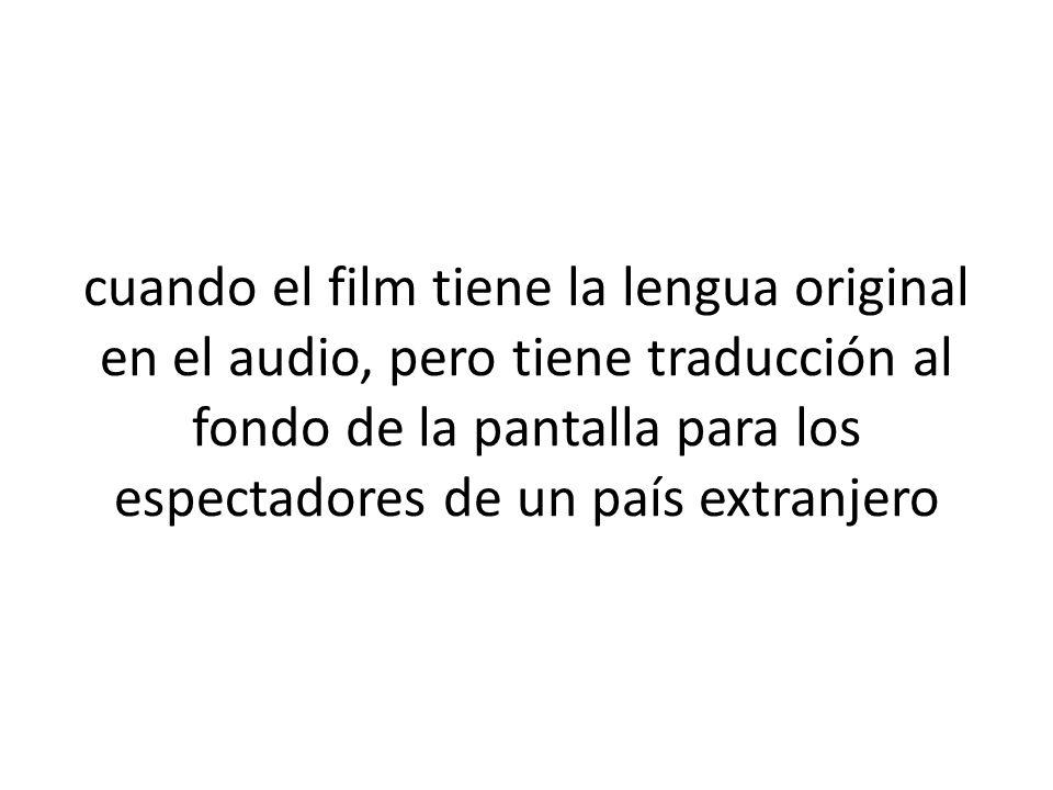 cuando el film tiene la lengua original en el audio, pero tiene traducción al fondo de la pantalla para los espectadores de un país extranjero