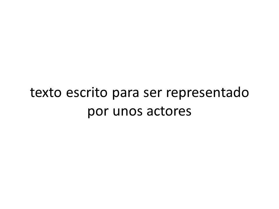 texto escrito para ser representado por unos actores