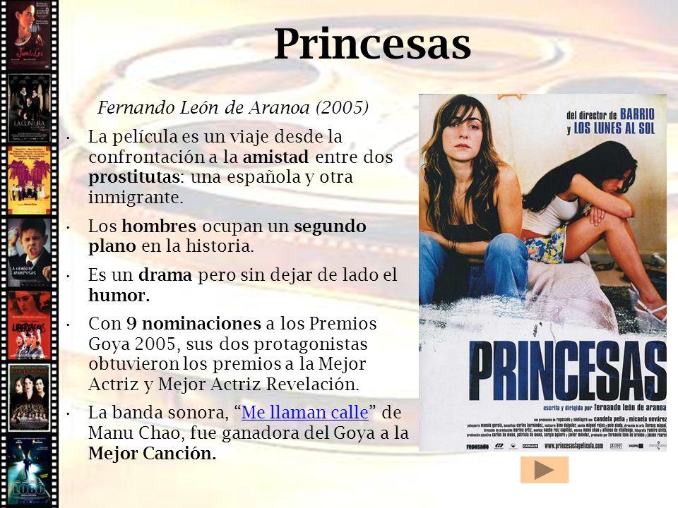 Princesas Fernando León de Aranoa (2005) La película es un viaje desde la confrontación a la amistad entre dos prostitutas: una española y otra inmigr