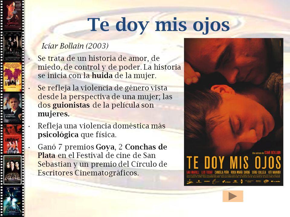 Cine histórico Te doy mis ojos Icíar Bollain (2003) Se trata de un historia de amor, de miedo, de control y de poder. La historia se inicia con la hui