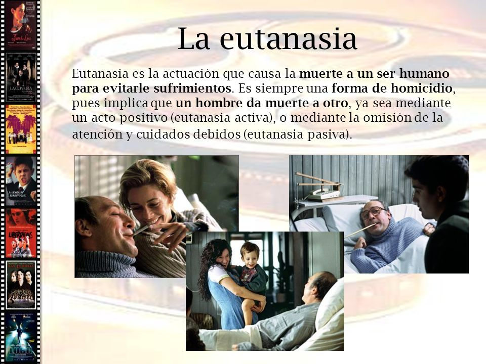 Cine histórico Eutanasia es la actuación que causa la muerte a un ser humano para evitarle sufrimientos. Es siempre una forma de homicidio, pues impli