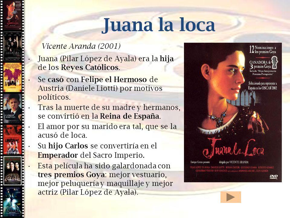 Juana la loca Vicente Aranda (2001) Juana (Pilar López de Ayala) era la hija de los Reyes Católicos. Se casó con Felipe el Hermoso de Austria (Daniele