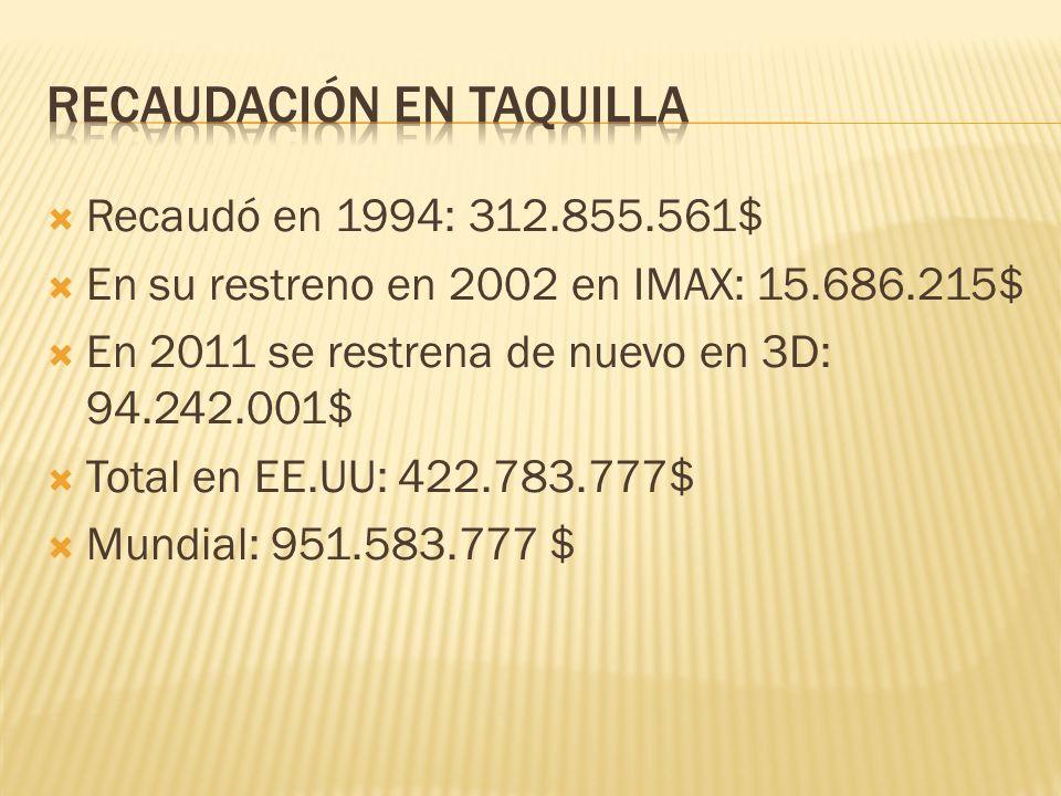 Recaudó en 1994: 312.855.561$ En su restreno en 2002 en IMAX: 15.686.215$ En 2011 se restrena de nuevo en 3D: 94.242.001$ Total en EE.UU: 422.783.777$ Mundial: 951.583.777 $