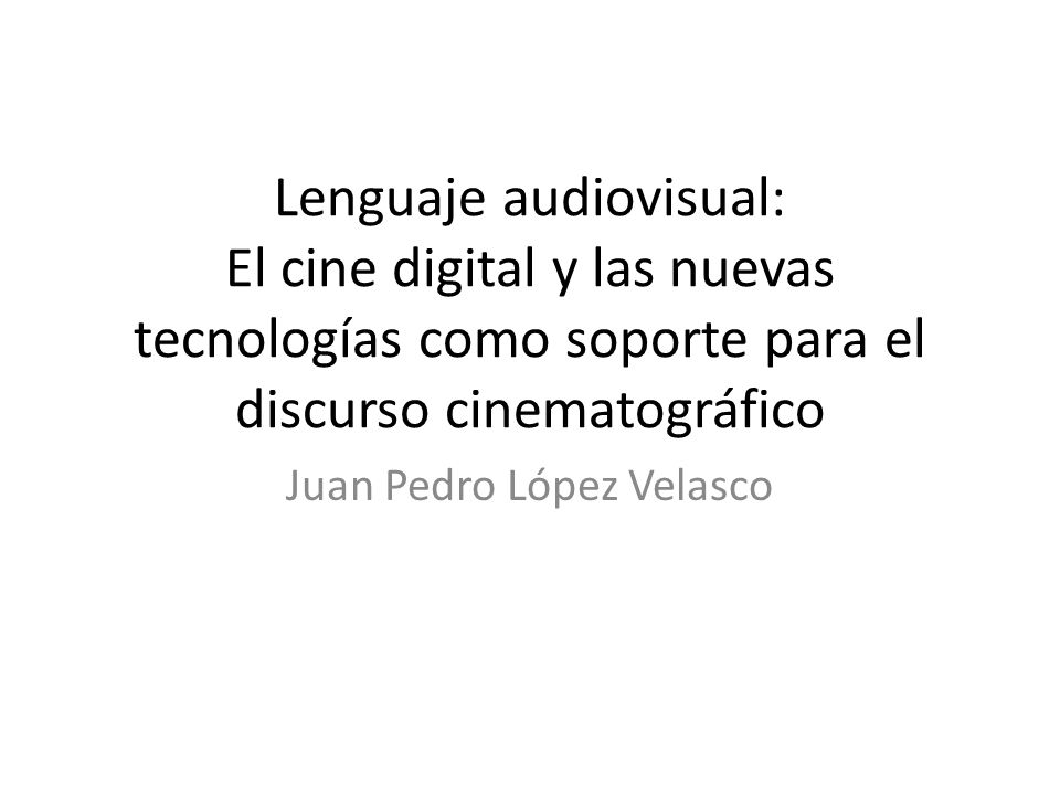 Lenguaje audiovisual: El cine digital y las nuevas tecnologías como soporte para el discurso cinematográfico Juan Pedro López Velasco