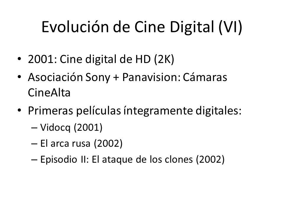 Evolución de Cine Digital (VI) 2001: Cine digital de HD (2K) Asociación Sony + Panavision: Cámaras CineAlta Primeras películas íntegramente digitales: – Vidocq (2001) – El arca rusa (2002) – Episodio II: El ataque de los clones (2002)