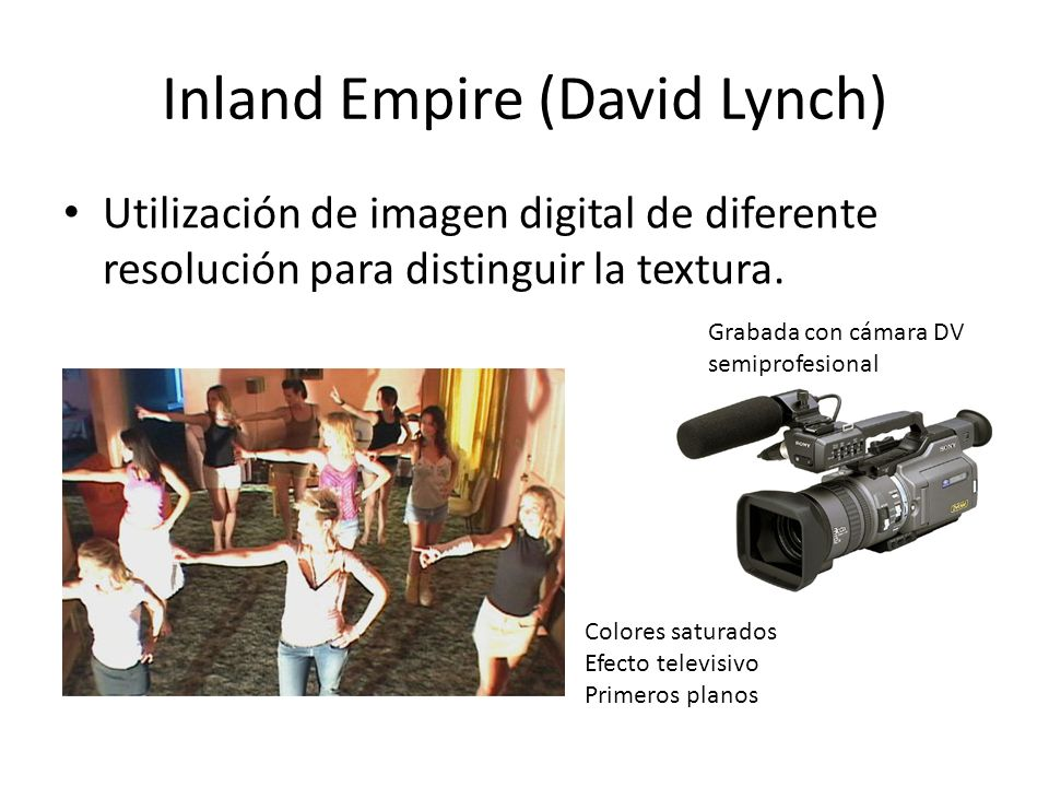 Inland Empire (David Lynch) Utilización de imagen digital de diferente resolución para distinguir la textura. Grabada con cámara DV semiprofesional Co