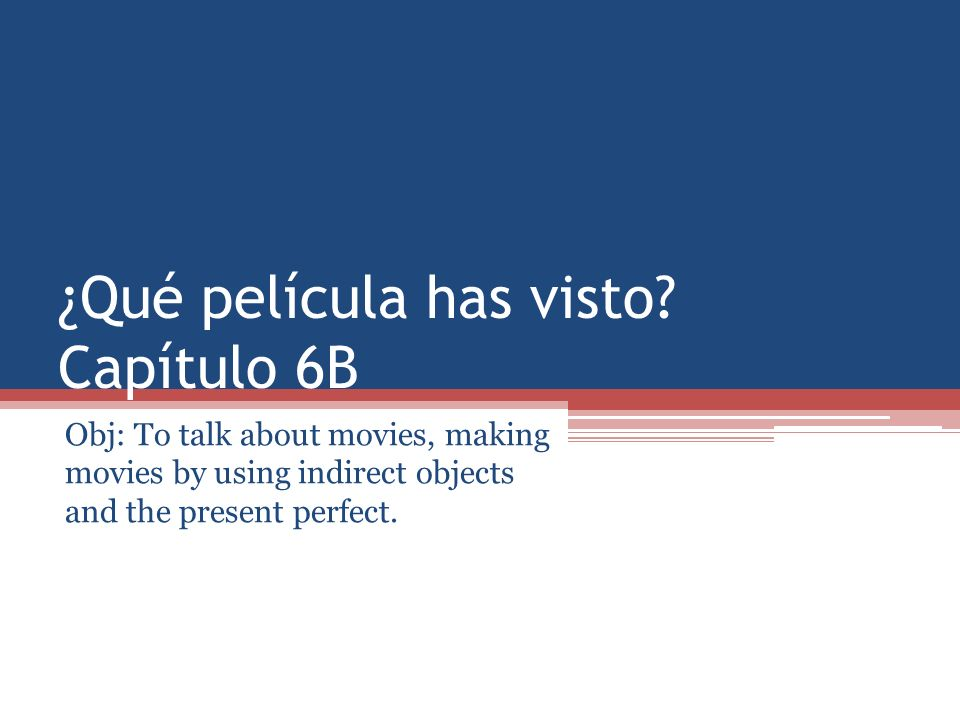 ¿Qué película has visto? Capítulo 6B Obj: To talk about movies, making movies by using indirect objects and the present perfect.
