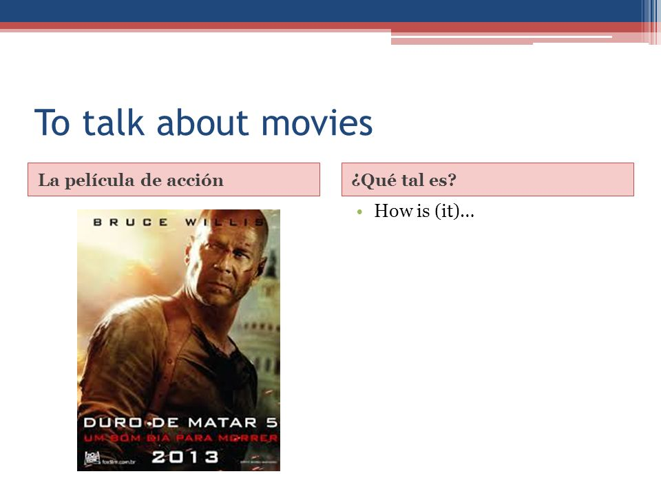 To talk about movies La película de acción¿Qué tal es How is (it)…