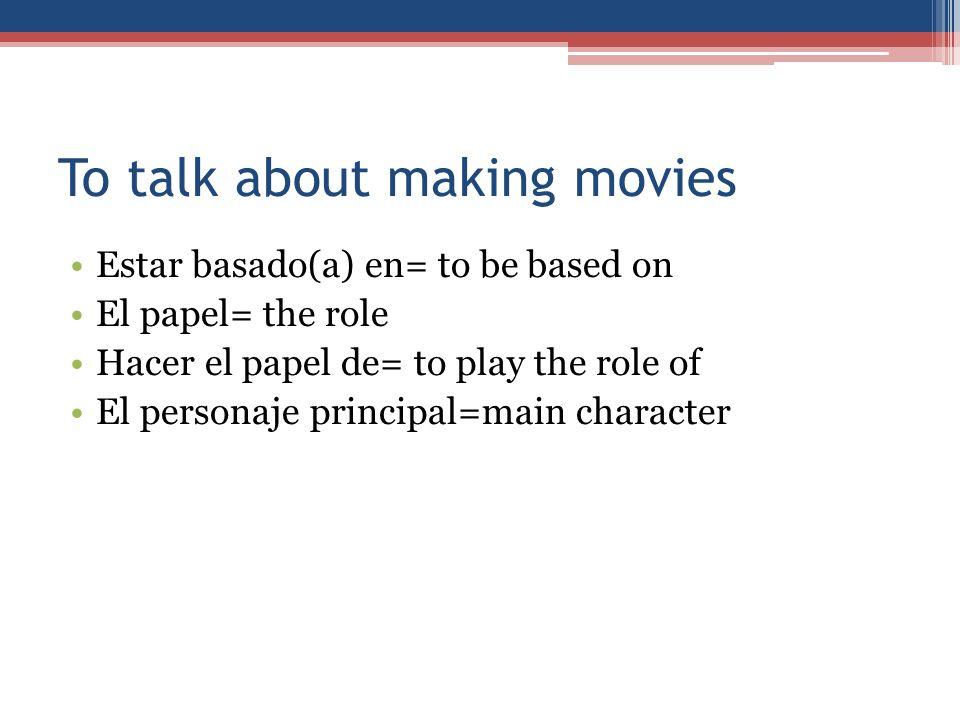 To talk about making movies Estar basado(a) en= to be based on El papel= the role Hacer el papel de= to play the role of El personaje principal=main c