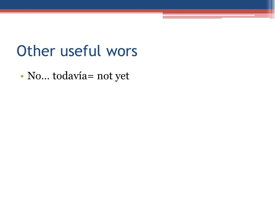 Other useful wors No… todavía= not yet