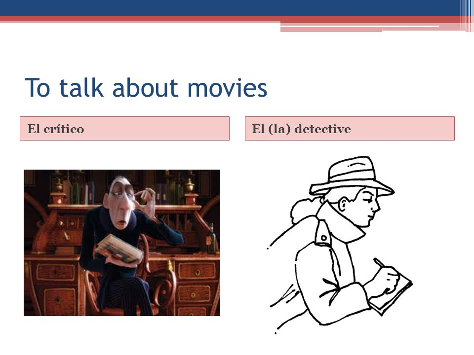 To talk about movies El críticoEl (la) detective