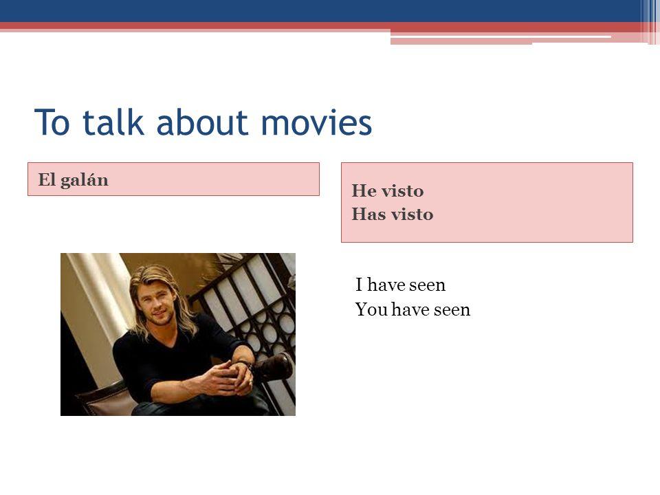 To talk about movies El galán He visto Has visto I have seen You have seen