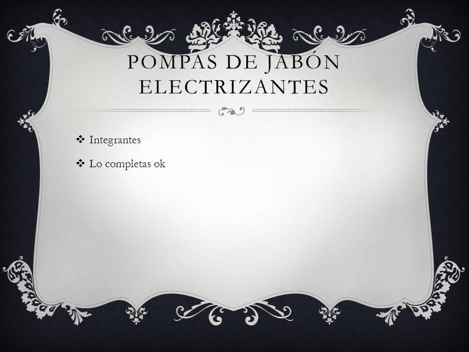 POMPAS DE JABÓN ELECTRIZANTES Integrantes Lo completas ok