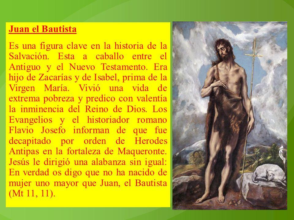 Juan el Bautista Es una figura clave en la historia de la Salvación. Esta a caballo entre el Antiguo y el Nuevo Testamento. Era hijo de Zacarías y de
