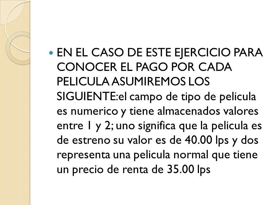 EN EL CASO DE ESTE EJERCICIO PARA CONOCER EL PAGO POR CADA PELICULA ASUMIREMOS LOS SIGUIENTE:el campo de tipo de pelicula es numerico y tiene almacenados valores entre 1 y 2; uno significa que la pelicula es de estreno su valor es de 40.00 lps y dos representa una pelicula normal que tiene un precio de renta de 35.00 lps