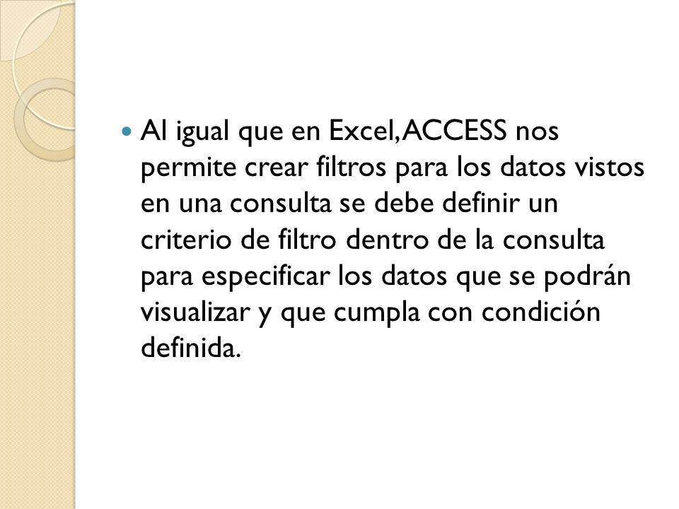 Al igual que en Excel, ACCESS nos permite crear filtros para los datos vistos en una consulta se debe definir un criterio de filtro dentro de la consulta para especificar los datos que se podrán visualizar y que cumpla con condición definida.
