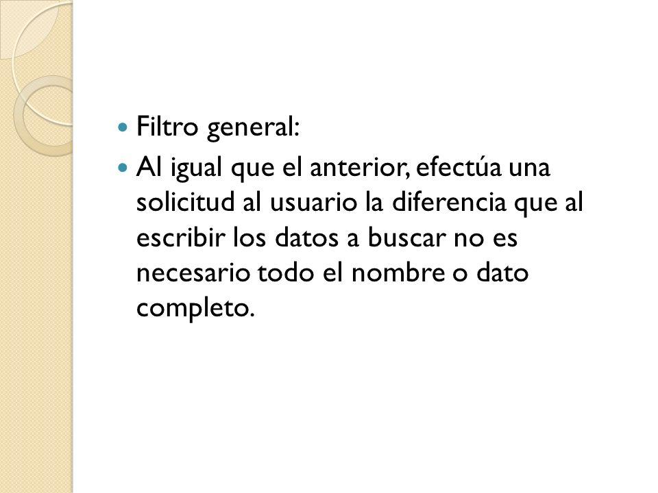 Filtro general: Al igual que el anterior, efectúa una solicitud al usuario la diferencia que al escribir los datos a buscar no es necesario todo el nombre o dato completo.