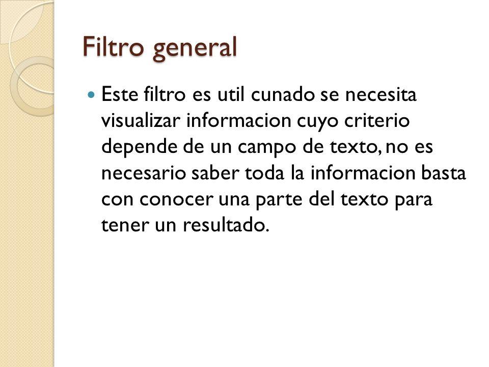 Filtro general Este filtro es util cunado se necesita visualizar informacion cuyo criterio depende de un campo de texto, no es necesario saber toda la informacion basta con conocer una parte del texto para tener un resultado.