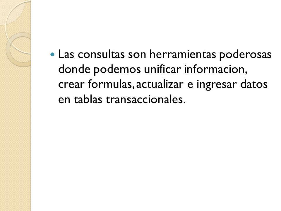 Las consultas son herramientas poderosas donde podemos unificar informacion, crear formulas, actualizar e ingresar datos en tablas transaccionales.