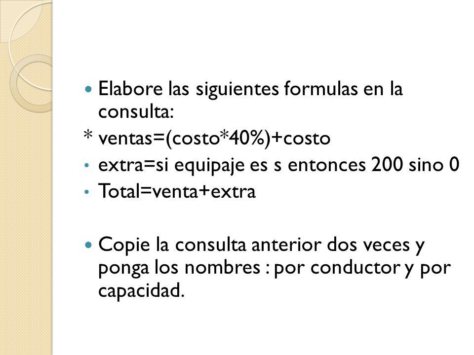 Elabore las siguientes formulas en la consulta: * ventas=(costo*40%)+costo extra=si equipaje es s entonces 200 sino 0 Total=venta+extra Copie la consulta anterior dos veces y ponga los nombres : por conductor y por capacidad.