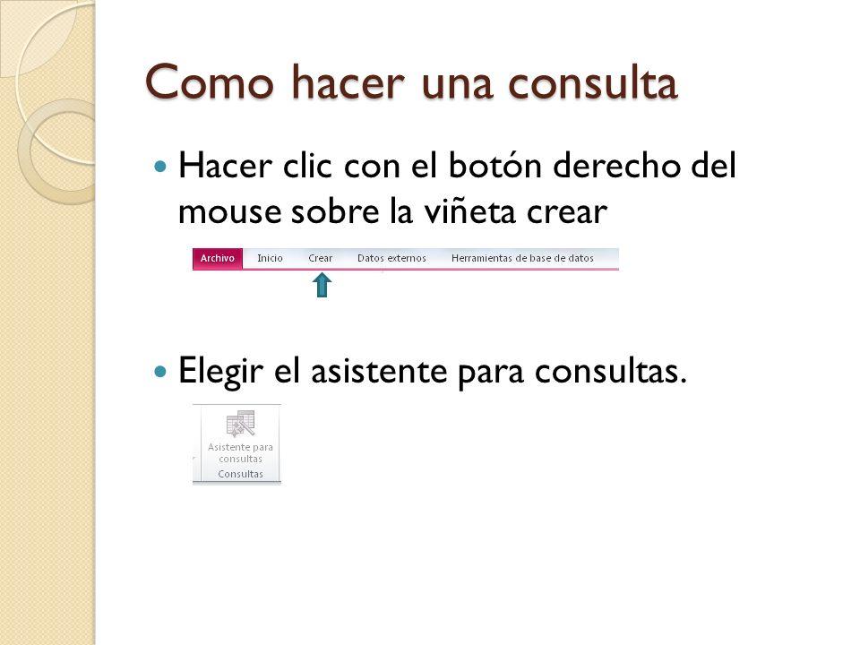 Como hacer una consulta Hacer clic con el botón derecho del mouse sobre la viñeta crear Elegir el asistente para consultas.