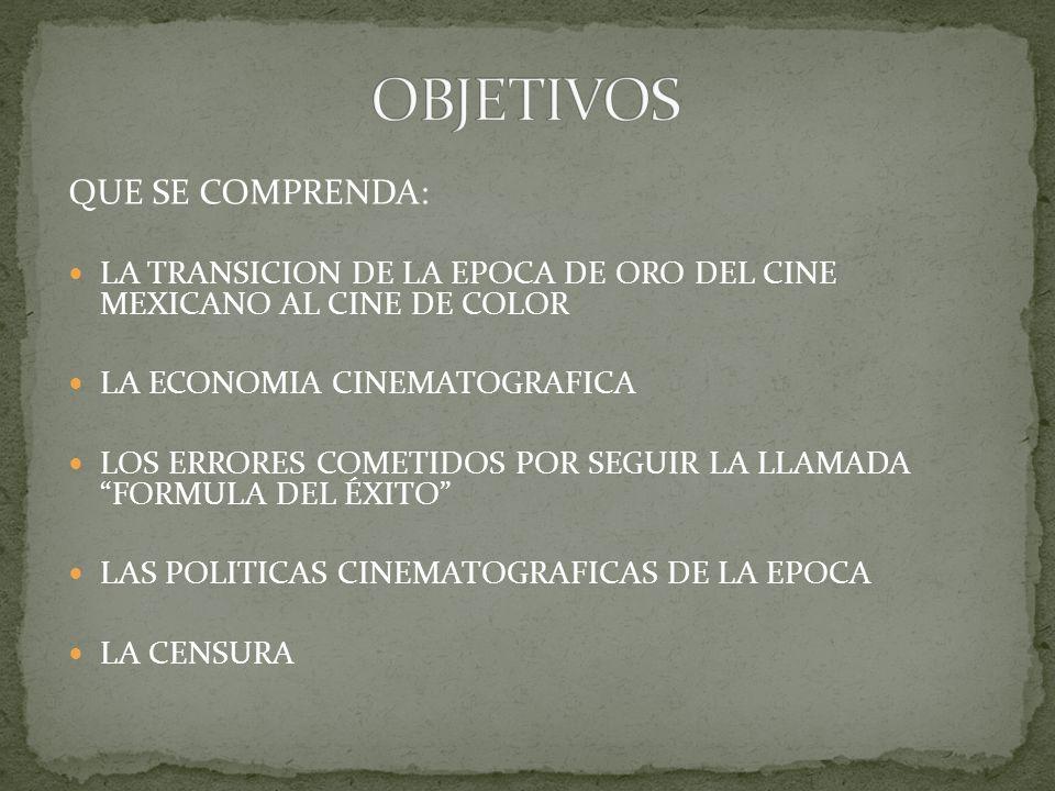 QUE SE COMPRENDA: LA TRANSICION DE LA EPOCA DE ORO DEL CINE MEXICANO AL CINE DE COLOR LA ECONOMIA CINEMATOGRAFICA LOS ERRORES COMETIDOS POR SEGUIR LA LLAMADA FORMULA DEL ÉXITO LAS POLITICAS CINEMATOGRAFICAS DE LA EPOCA LA CENSURA