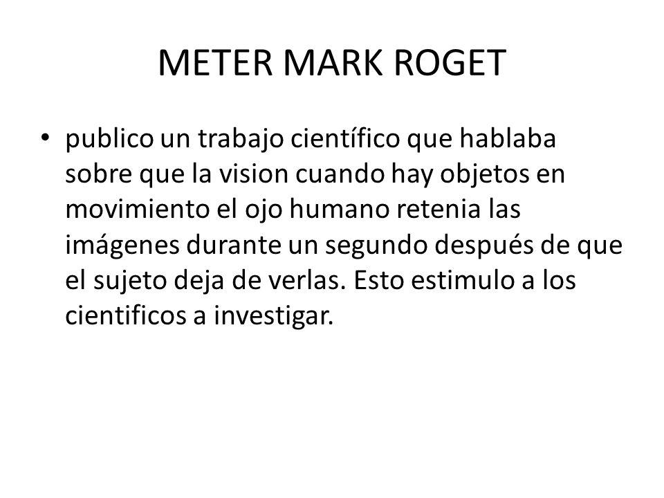 METER MARK ROGET publico un trabajo científico que hablaba sobre que la vision cuando hay objetos en movimiento el ojo humano retenia las imágenes durante un segundo después de que el sujeto deja de verlas.