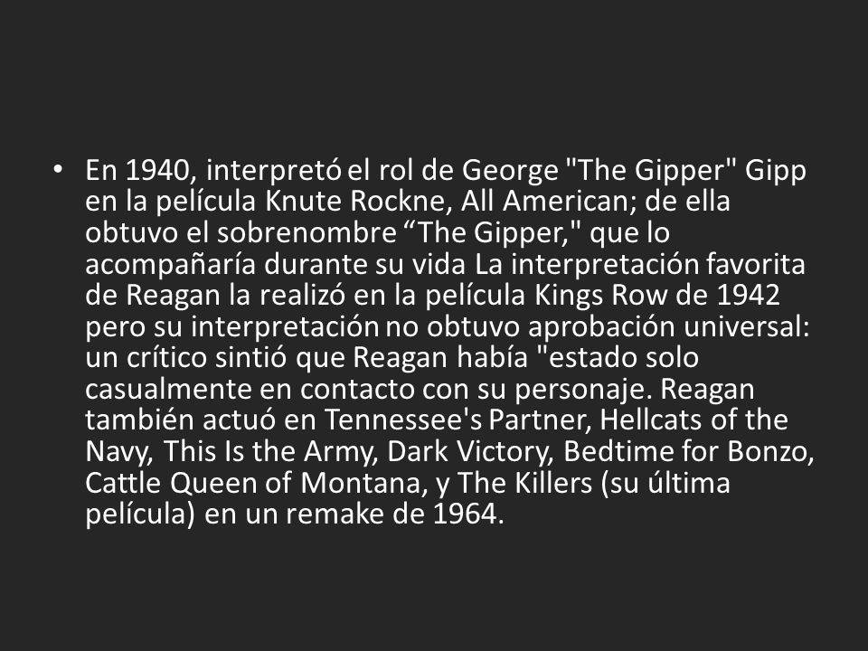 En 1940, interpretó el rol de George The Gipper Gipp en la película Knute Rockne, All American; de ella obtuvo el sobrenombre The Gipper, que lo acompañaría durante su vida La interpretación favorita de Reagan la realizó en la película Kings Row de 1942 pero su interpretación no obtuvo aprobación universal: un crítico sintió que Reagan había estado solo casualmente en contacto con su personaje.