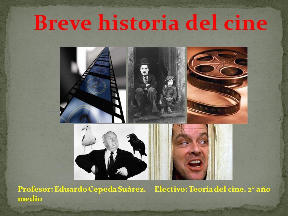 Breve historia del cine Profesor: Eduardo Cepeda Suárez. Electivo: Teoría del cine. 2° año medio