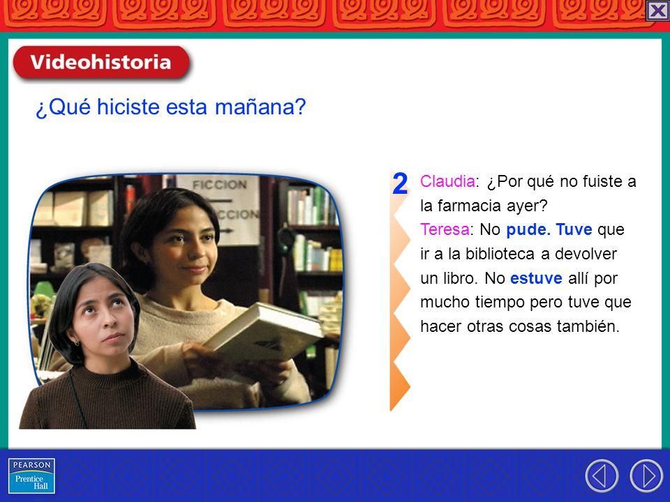 Claudia: ¿Por qué no fuiste a la farmacia ayer? Teresa: No pude. Tuve que ir a la biblioteca a devolver un libro. No estuve allí por mucho tiempo pero