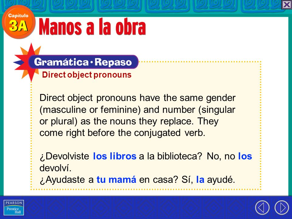 Direct object pronouns have the same gender (masculine or feminine) and number (singular or plural) as the nouns they replace. They come right before
