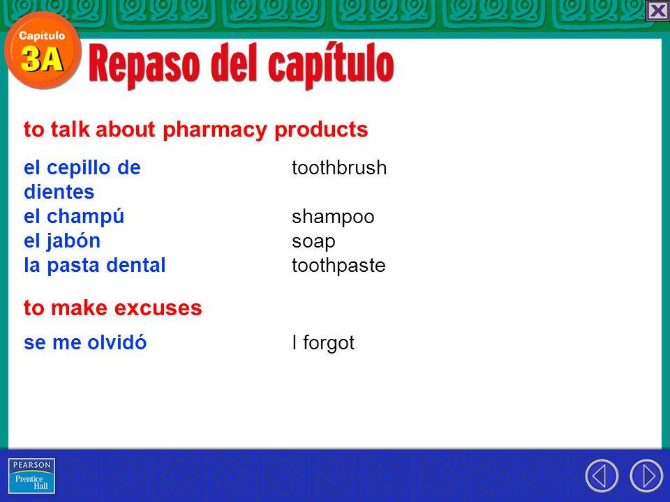 el cepillo de dientes el champú el jabón la pasta dental to talk about pharmacy products toothbrush shampoo soap toothpaste to make excuses se me olvi