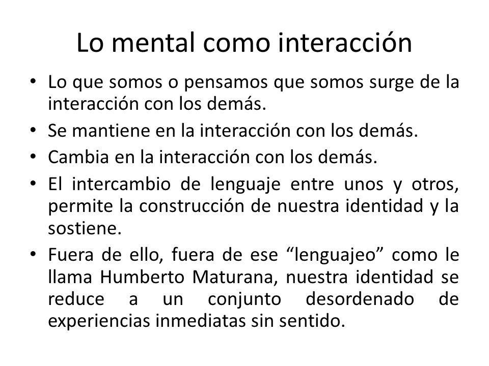 Lo mental como interacción Lo que somos o pensamos que somos surge de la interacción con los demás. Se mantiene en la interacción con los demás. Cambi