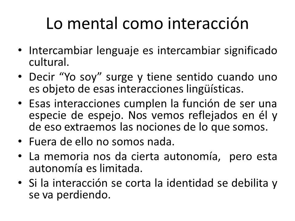 Lo mental como interacción Intercambiar lenguaje es intercambiar significado cultural. Decir Yo soy surge y tiene sentido cuando uno es objeto de esas